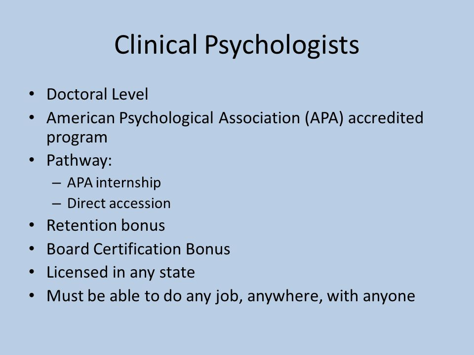 Clinical Psychologists Doctoral Level American Psychological Association (APA) accredited program Pathway: – APA internship – Direct accession Retenti