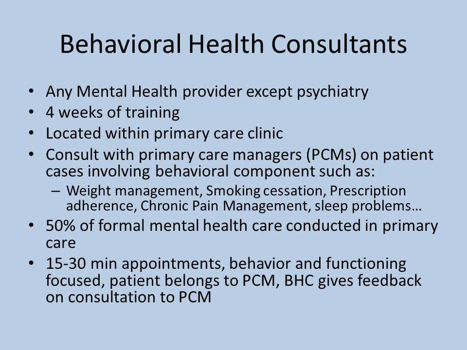 Behavioral Health Consultants Any Mental Health provider except psychiatry 4 weeks of training Located within primary care clinic Consult with primary
