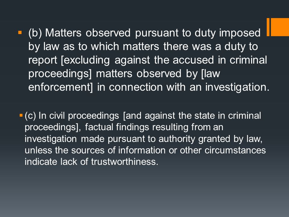  (b) Matters observed pursuant to duty imposed by law as to which matters there was a duty to report [excluding against the accused in criminal proceedings] matters observed by [law enforcement] in connection with an investigation.