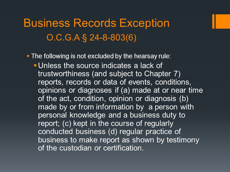 Business Records Exception O.C.G.A § 24-8-803(6)  The following is not excluded by the hearsay rule:  Unless the source indicates a lack of trustworthiness (and subject to Chapter 7) reports, records or data of events, conditions, opinions or diagnoses if (a) made at or near time of the act, condition, opinion or diagnosis (b) made by or from information by a person with personal knowledge and a business duty to report; (c) kept in the course of regularly conducted business (d) regular practice of business to make report as shown by testimony of the custodian or certification.