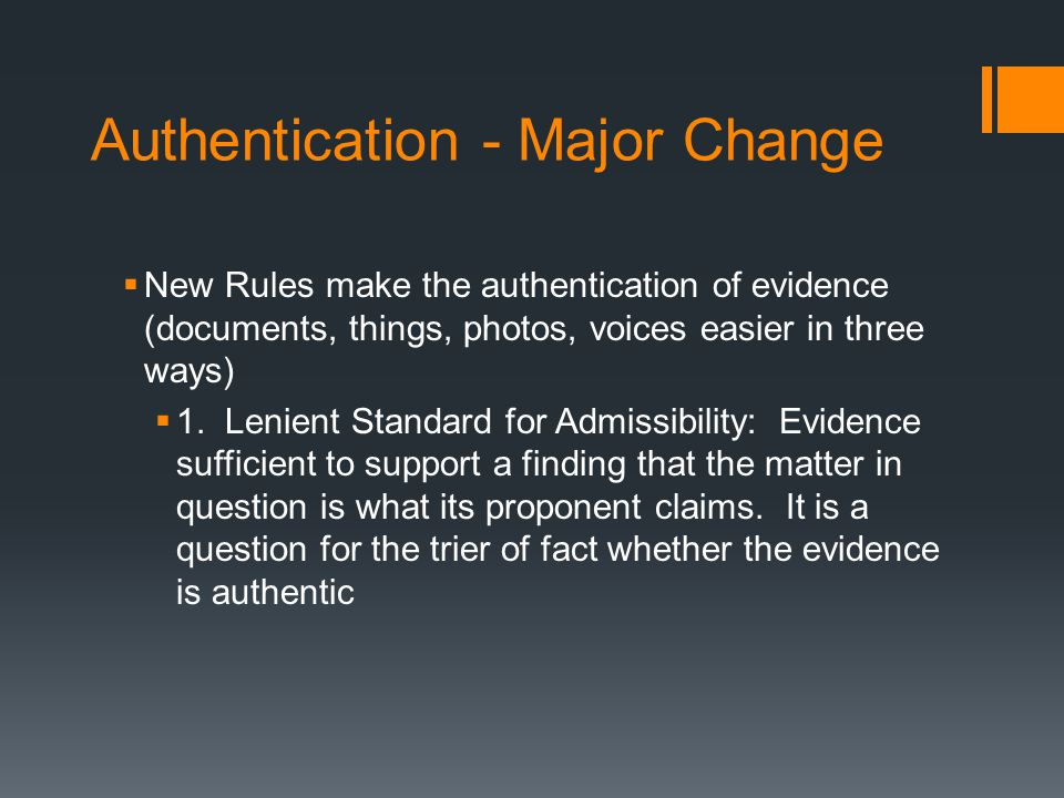 Authentication - Major Change  New Rules make the authentication of evidence (documents, things, photos, voices easier in three ways)  1.