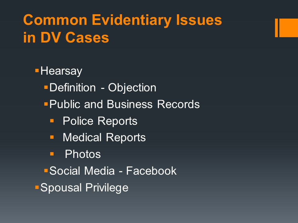 Common Evidentiary Issues in DV Cases  Hearsay  Definition - Objection  Public and Business Records  Police Reports  Medical Reports  Photos  Social Media - Facebook  Spousal Privilege