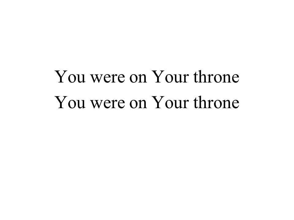 You were on Your throne