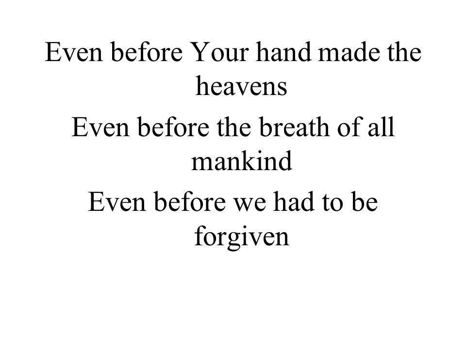 Even before Your hand made the heavens Even before the breath of all mankind Even before we had to be forgiven