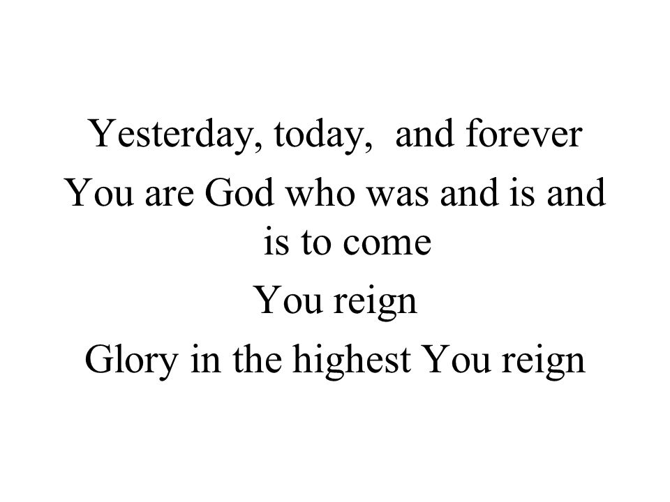 Yesterday, today, and forever You are God who was and is and is to come You reign Glory in the highest You reign