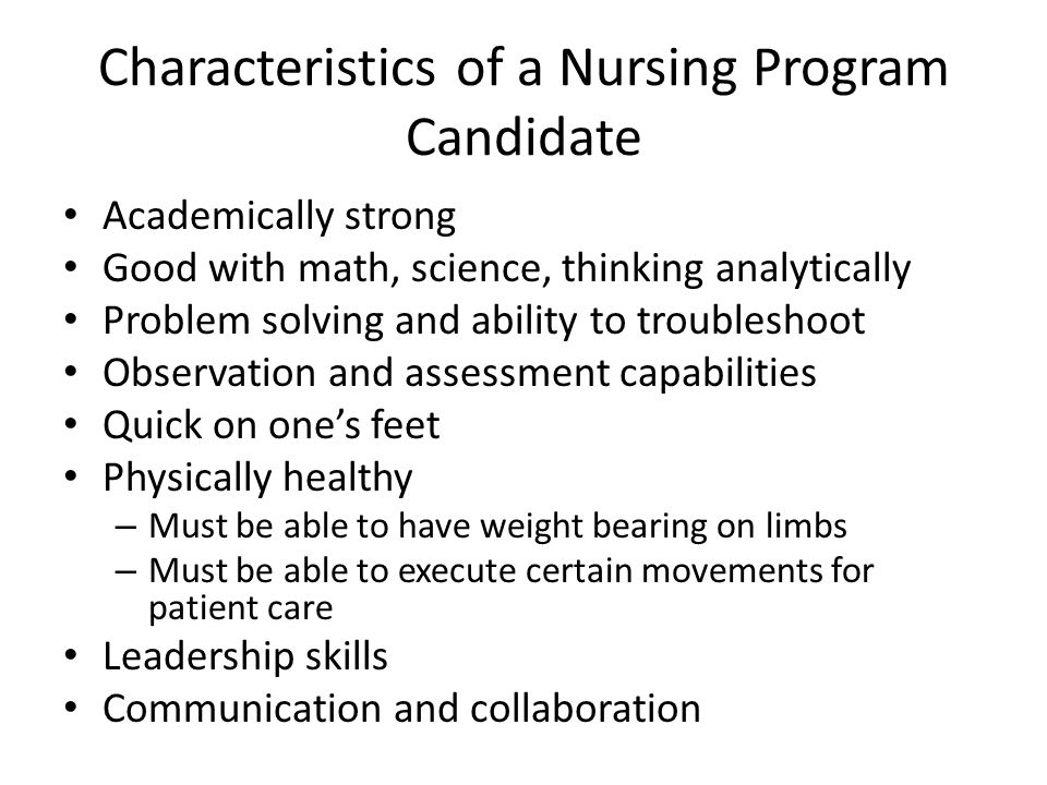 Characteristics of a Nursing Program Candidate Academically strong Good with math, science, thinking analytically Problem solving and ability to troub
