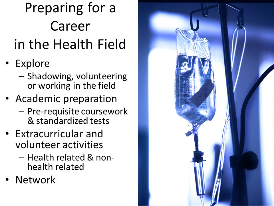 Preparing for a Career in the Health Field Explore – Shadowing, volunteering or working in the field Academic preparation – Pre-requisite coursework &