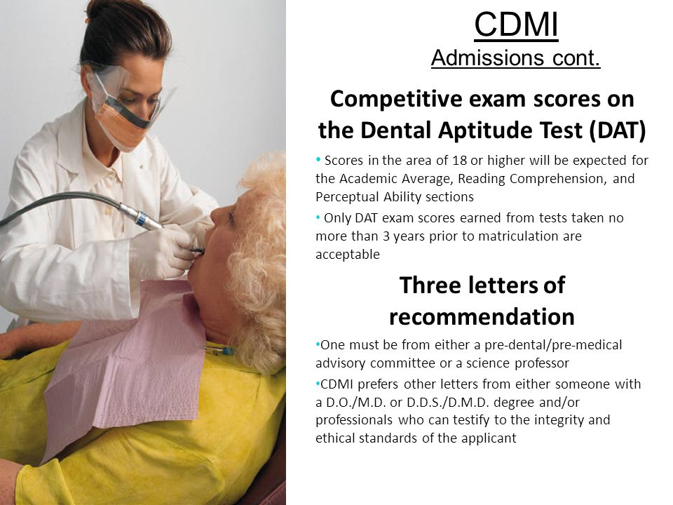 CDMI Admissions cont. Competitive exam scores on the Dental Aptitude Test (DAT) Scores in the area of 18 or higher will be expected for the Academic A