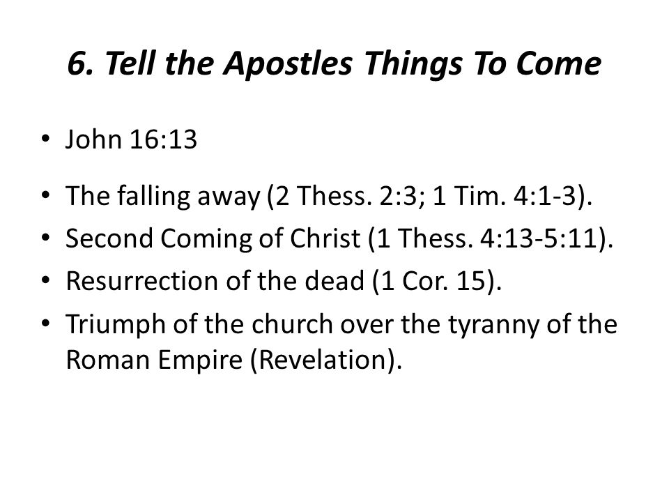 6. Tell the Apostles Things To Come John 16:13 The falling away (2 Thess. 2:3; 1 Tim. 4:1-3). Second Coming of Christ (1 Thess. 4:13-5:11). Resurrecti