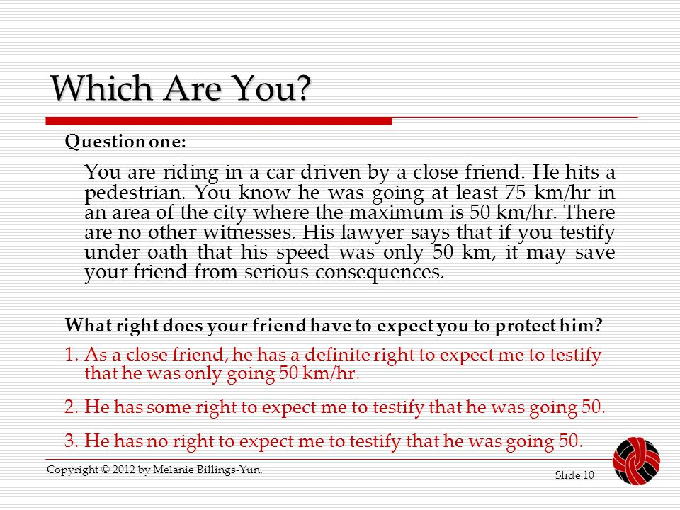 Slide 10 Which Are You? Question one: You are riding in a car driven by a close friend. He hits a pedestrian. You know he was going at least 75 km/hr