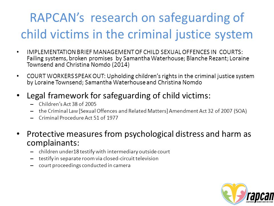 RAPCAN's research on safeguarding of child victims in the criminal justice system IMPLEMENTATION BRIEF MANAGEMENT OF CHILD SEXUAL OFFENCES IN COURTS: Failing systems, broken promises by Samantha Waterhouse; Blanche Rezant; Loraine Townsend and Christina Nomdo (2014) COURT WORKERS SPEAK OUT: Upholding children's rights in the criminal justice system by Loraine Townsend; Samantha Waterhouse and Christina Nomdo Legal framework for safeguarding of child victims: – Children's Act 38 of 2005 – the Criminal Law [Sexual Offences and Related Matters] Amendment Act 32 of 2007 (SOA) – Criminal Procedure Act 51 of 1977 Protective measures from psychological distress and harm as complainants: – children under18 testify with intermediary outside court – testify in separate room via closed-circuit television – court proceedings conducted in camera