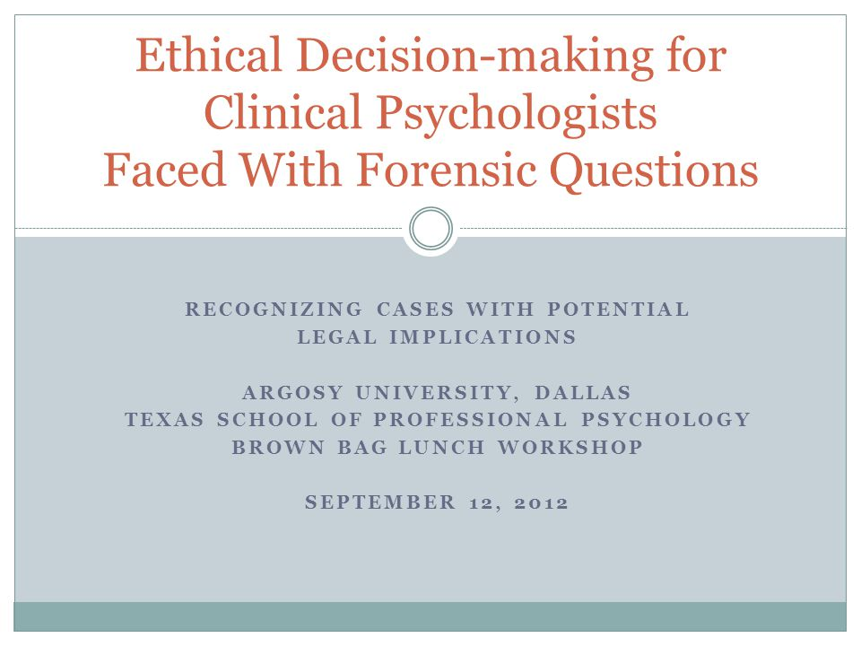 RECOGNIZING CASES WITH POTENTIAL LEGAL IMPLICATIONS ARGOSY UNIVERSITY, DALLAS TEXAS SCHOOL OF PROFESSIONAL PSYCHOLOGY BROWN BAG LUNCH WORKSHOP SEPTEMBER 12, 2012 Ethical Decision-making for Clinical Psychologists Faced With Forensic Questions