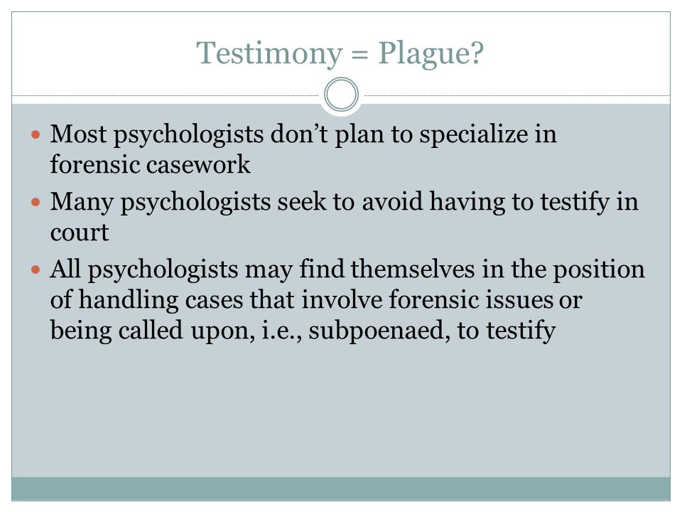 Testimony = Plague? Most psychologists don't plan to specialize in forensic casework Many psychologists seek to avoid having to testify in court All p