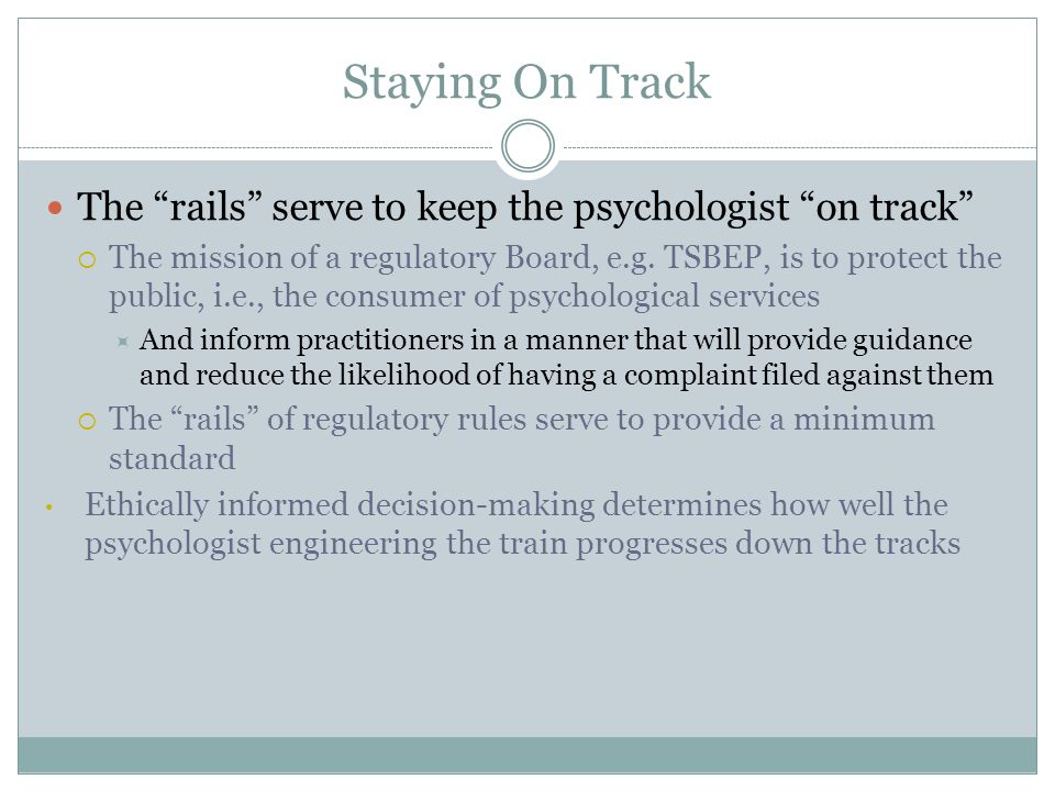 Staying On Track The rails serve to keep the psychologist on track  The mission of a regulatory Board, e.g.