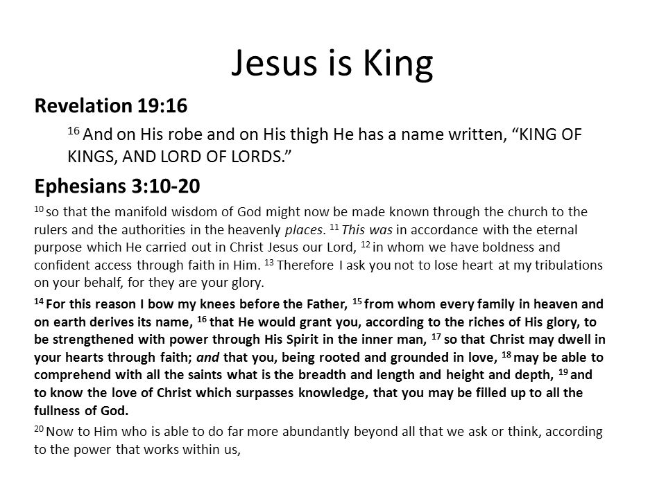 Jesus is King Revelation 19:16 16 And on His robe and on His thigh He has a name written, KING OF KINGS, AND LORD OF LORDS. Ephesians 3:10-20 10 so that the manifold wisdom of God might now be made known through the church to the rulers and the authorities in the heavenly places.