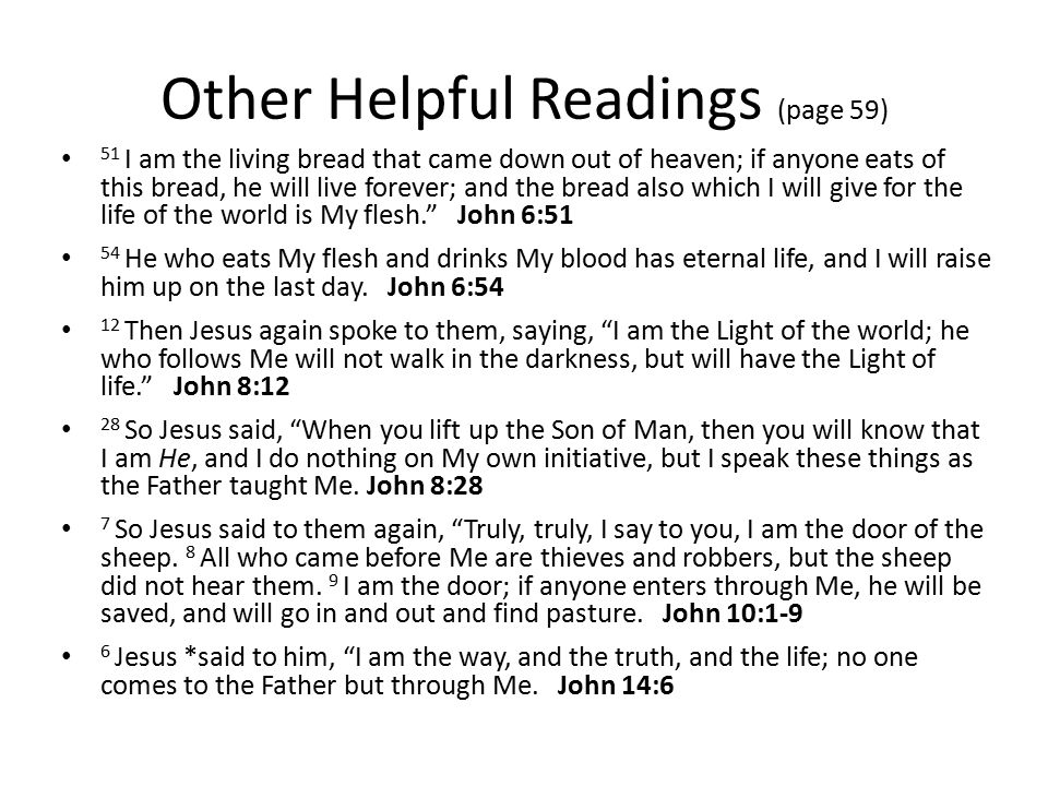 Other Helpful Readings (page 59) 51 I am the living bread that came down out of heaven; if anyone eats of this bread, he will live forever; and the bread also which I will give for the life of the world is My flesh. John 6:51 54 He who eats My flesh and drinks My blood has eternal life, and I will raise him up on the last day.