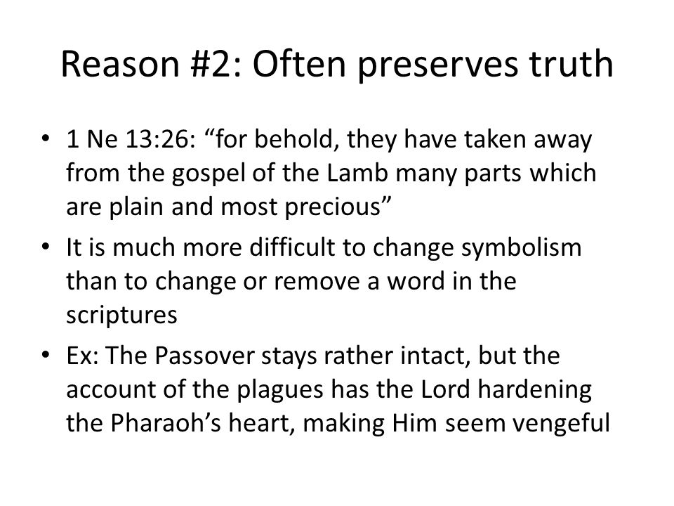 Reason #2: Often preserves truth 1 Ne 13:26: for behold, they have taken away from the gospel of the Lamb many parts which are plain and most precious It is much more difficult to change symbolism than to change or remove a word in the scriptures Ex: The Passover stays rather intact, but the account of the plagues has the Lord hardening the Pharaoh's heart, making Him seem vengeful