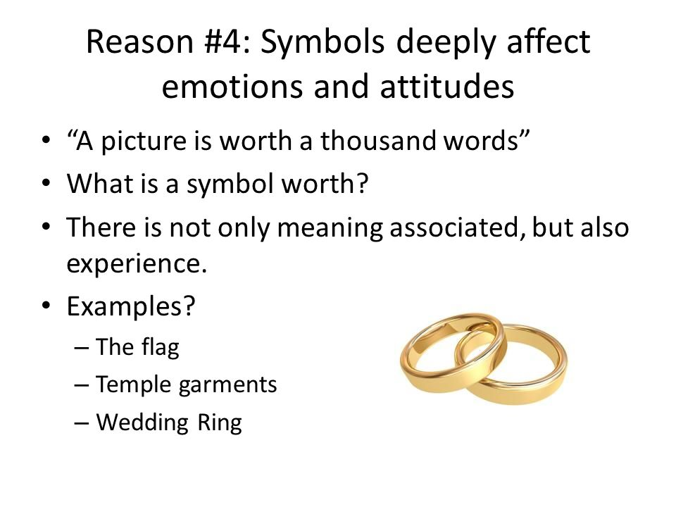 Reason #5: Symbols take time Dealing with words can be temporary, short- lived: reading a book or passage, listening to a talk, watching a conference address Studying a symbol and finding out it's meaning takes time The more time you ponder it, the more you may get out of it.