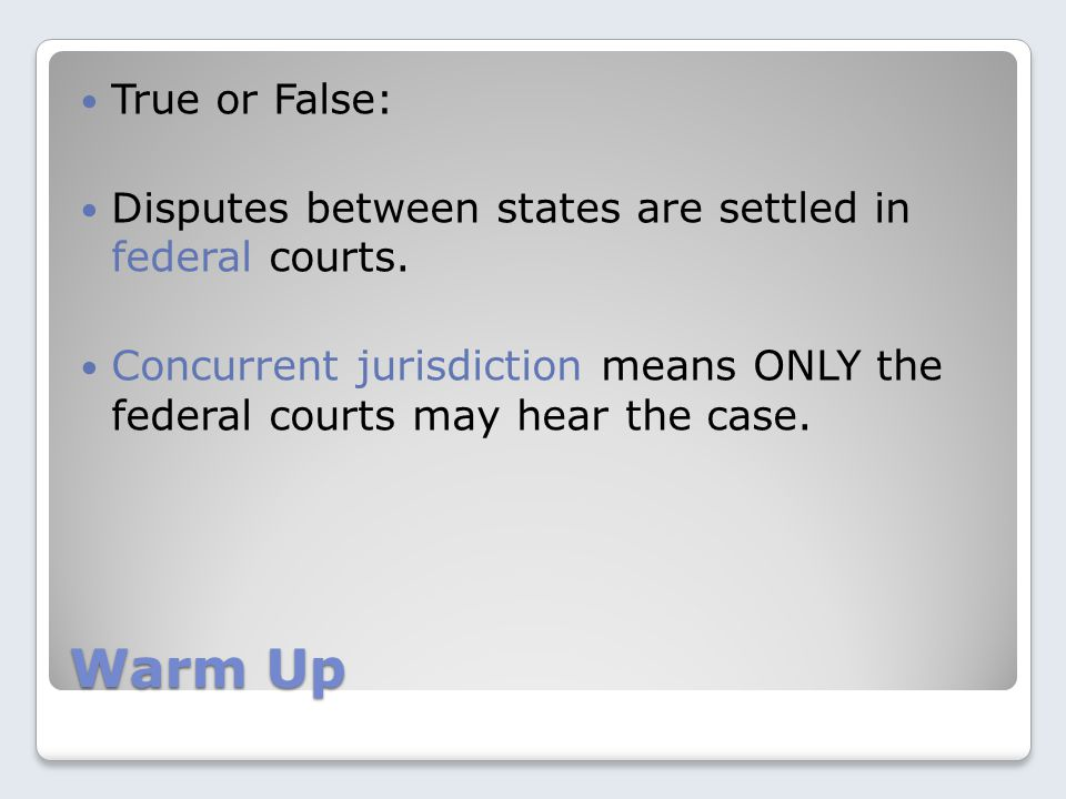 Warm Up True or False: Disputes between states are settled in federal courts.
