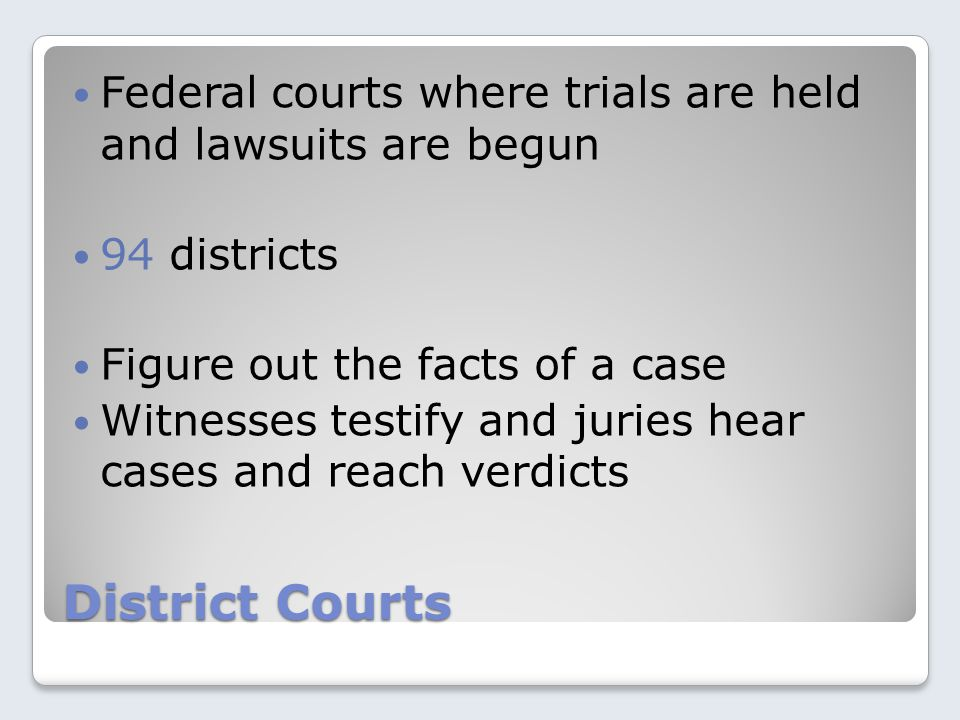 District Courts Federal courts where trials are held and lawsuits are begun 94 districts Figure out the facts of a case Witnesses testify and juries h