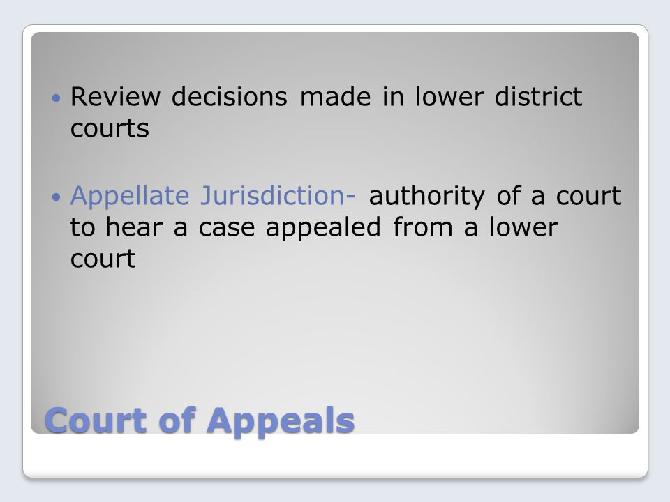 Court of Appeals Review decisions made in lower district courts Appellate Jurisdiction- authority of a court to hear a case appealed from a lower court