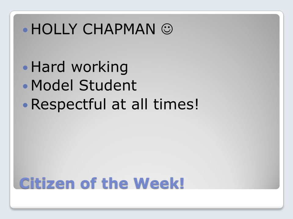 Citizen of the Week! HOLLY CHAPMAN Hard working Model Student Respectful at all times!