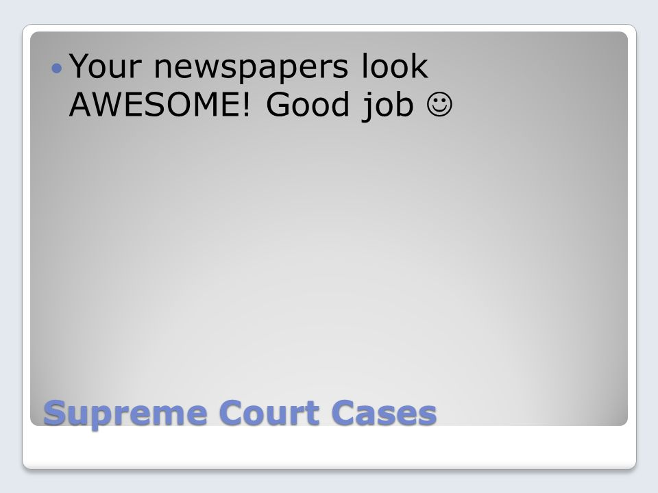 Supreme Court Cases Your newspapers look AWESOME! Good job
