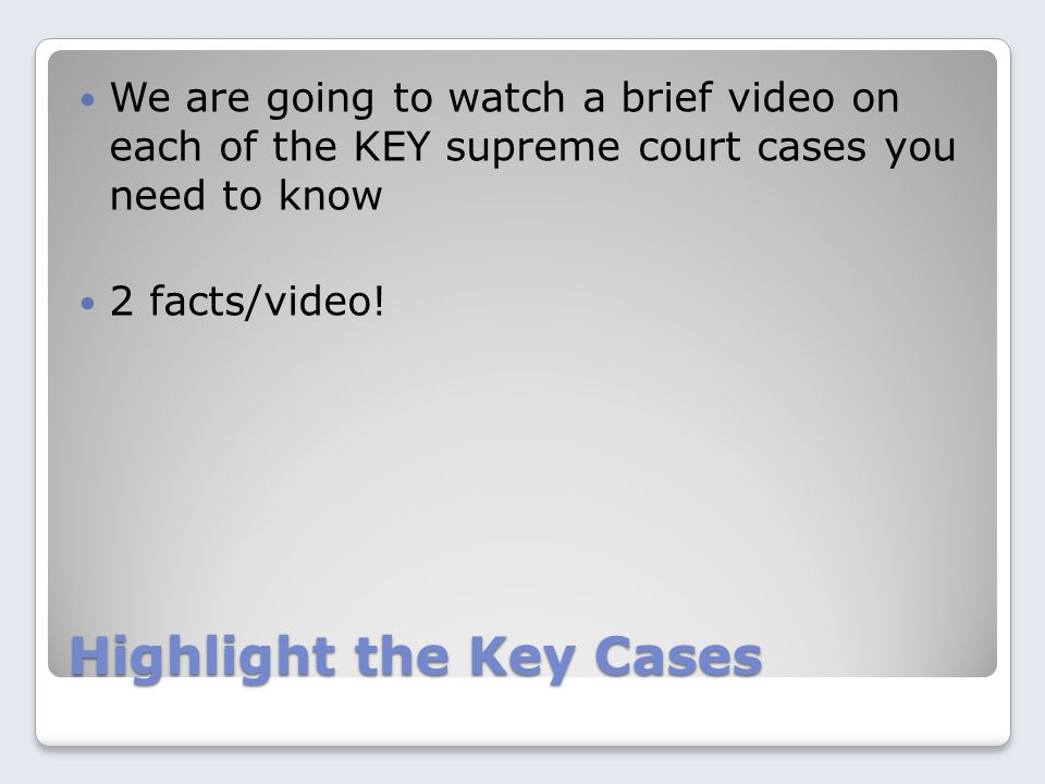 Highlight the Key Cases We are going to watch a brief video on each of the KEY supreme court cases you need to know 2 facts/video!