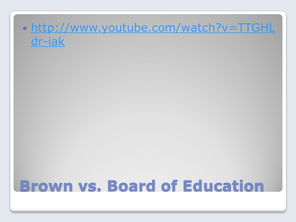 Brown vs. Board of Education http://www.youtube.com/watch?v=TTGHL dr-iak http://www.youtube.com/watch?v=TTGHL dr-iak