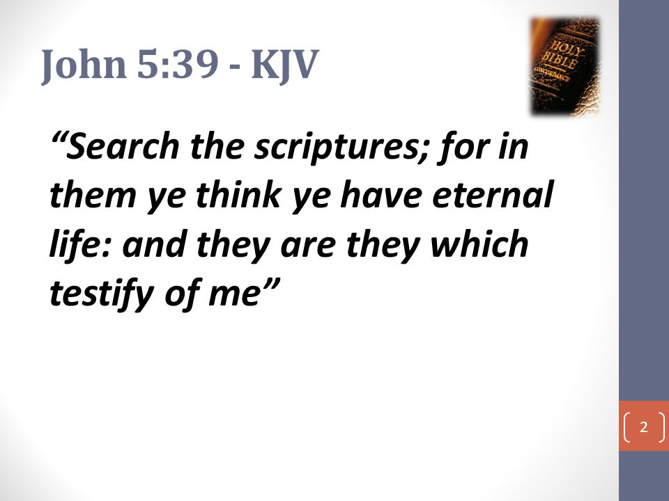 John 5:39 - KJV Search the scriptures; for in them ye think ye have eternal life: and they are they which testify of me 2