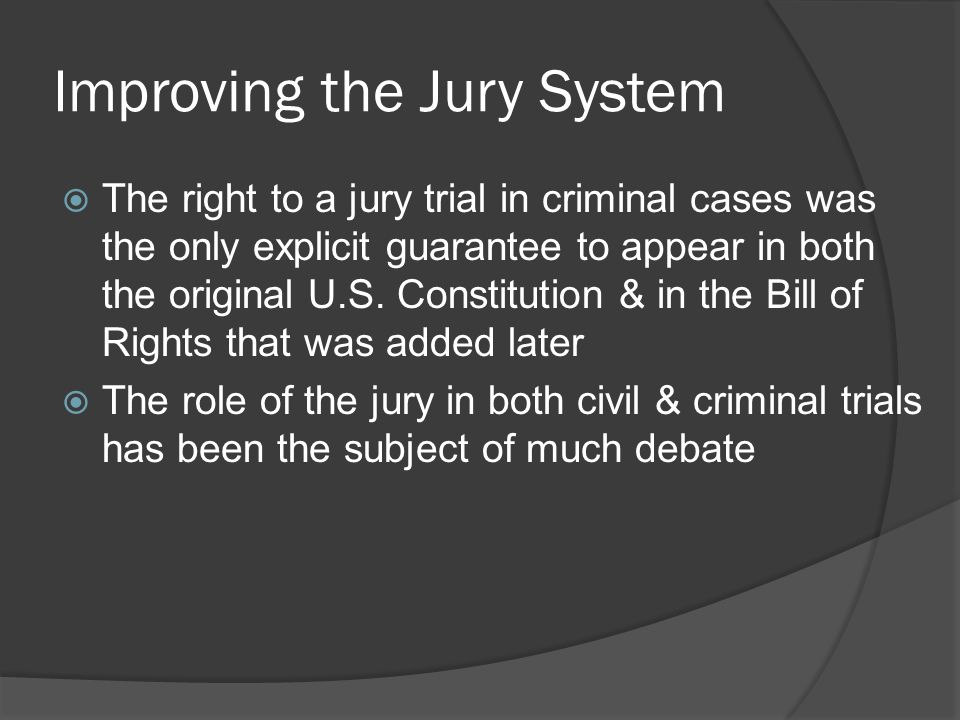 Improving the Jury System  The right to a jury trial in criminal cases was the only explicit guarantee to appear in both the original U.S.