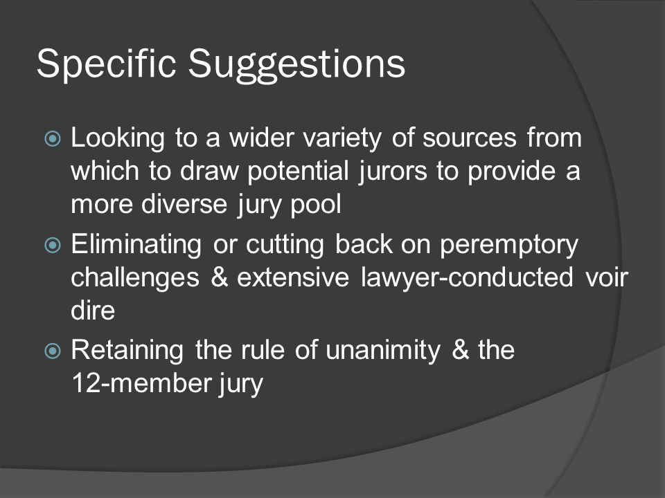 Specific Suggestions  Looking to a wider variety of sources from which to draw potential jurors to provide a more diverse jury pool  Eliminating or cutting back on peremptory challenges & extensive lawyer-conducted voir dire  Retaining the rule of unanimity & the 12-member jury