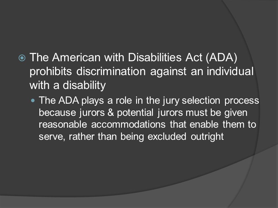  The American with Disabilities Act (ADA) prohibits discrimination against an individual with a disability The ADA plays a role in the jury selection process because jurors & potential jurors must be given reasonable accommodations that enable them to serve, rather than being excluded outright