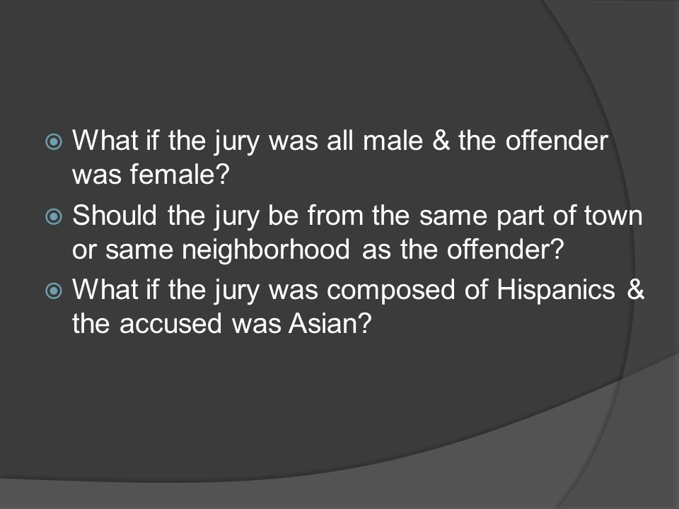  What if the jury was all male & the offender was female.