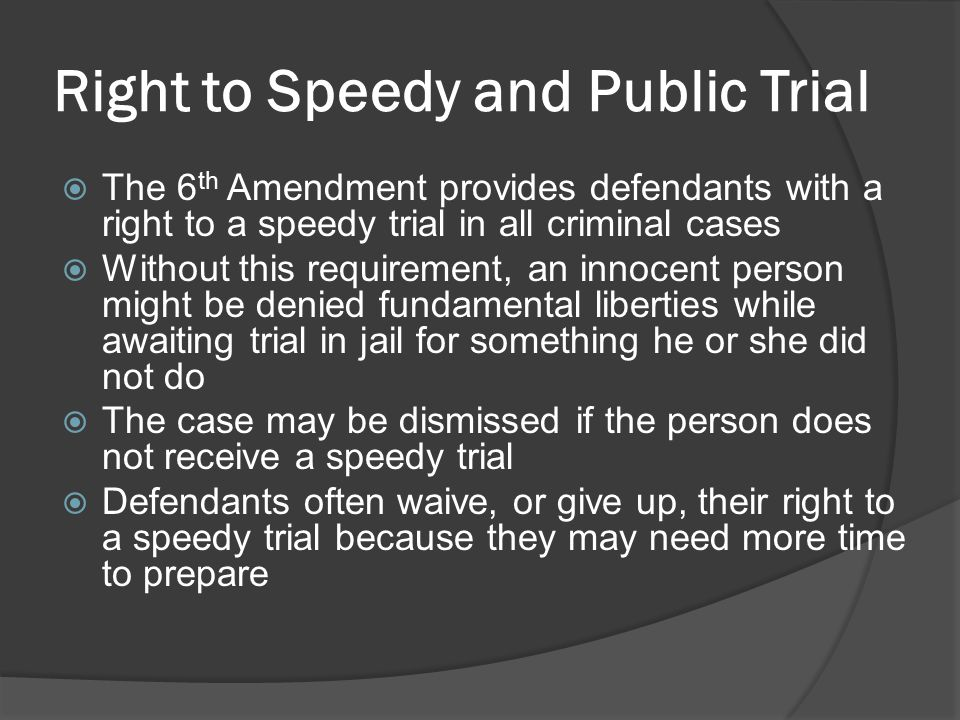 Right to Speedy and Public Trial  The 6 th Amendment provides defendants with a right to a speedy trial in all criminal cases  Without this requirement, an innocent person might be denied fundamental liberties while awaiting trial in jail for something he or she did not do  The case may be dismissed if the person does not receive a speedy trial  Defendants often waive, or give up, their right to a speedy trial because they may need more time to prepare