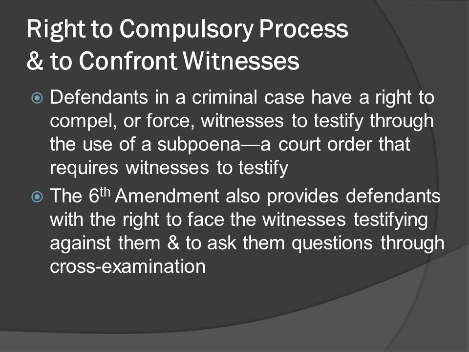 Right to Compulsory Process & to Confront Witnesses  Defendants in a criminal case have a right to compel, or force, witnesses to testify through the use of a subpoena—a court order that requires witnesses to testify  The 6 th Amendment also provides defendants with the right to face the witnesses testifying against them & to ask them questions through cross-examination