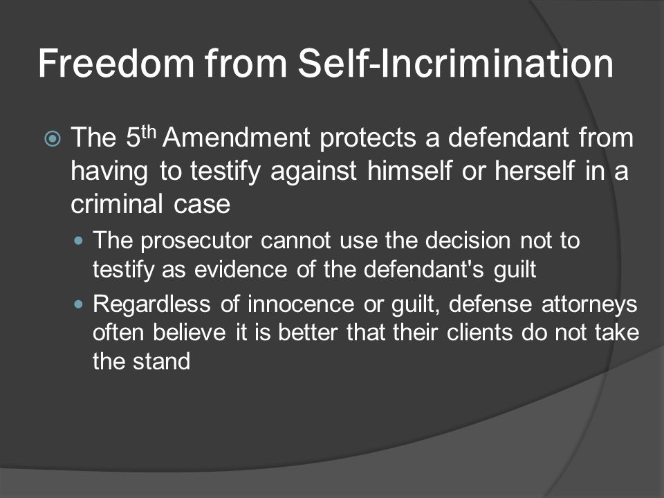 Freedom from Self-Incrimination  The 5 th Amendment protects a defendant from having to testify against himself or herself in a criminal case The prosecutor cannot use the decision not to testify as evidence of the defendant s guilt Regardless of innocence or guilt, defense attorneys often believe it is better that their clients do not take the stand