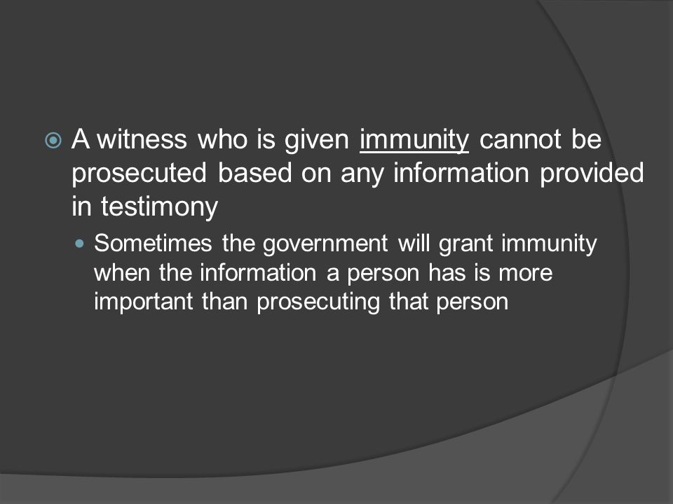  A witness who is given immunity cannot be prosecuted based on any information provided in testimony Sometimes the government will grant immunity when the information a person has is more important than prosecuting that person