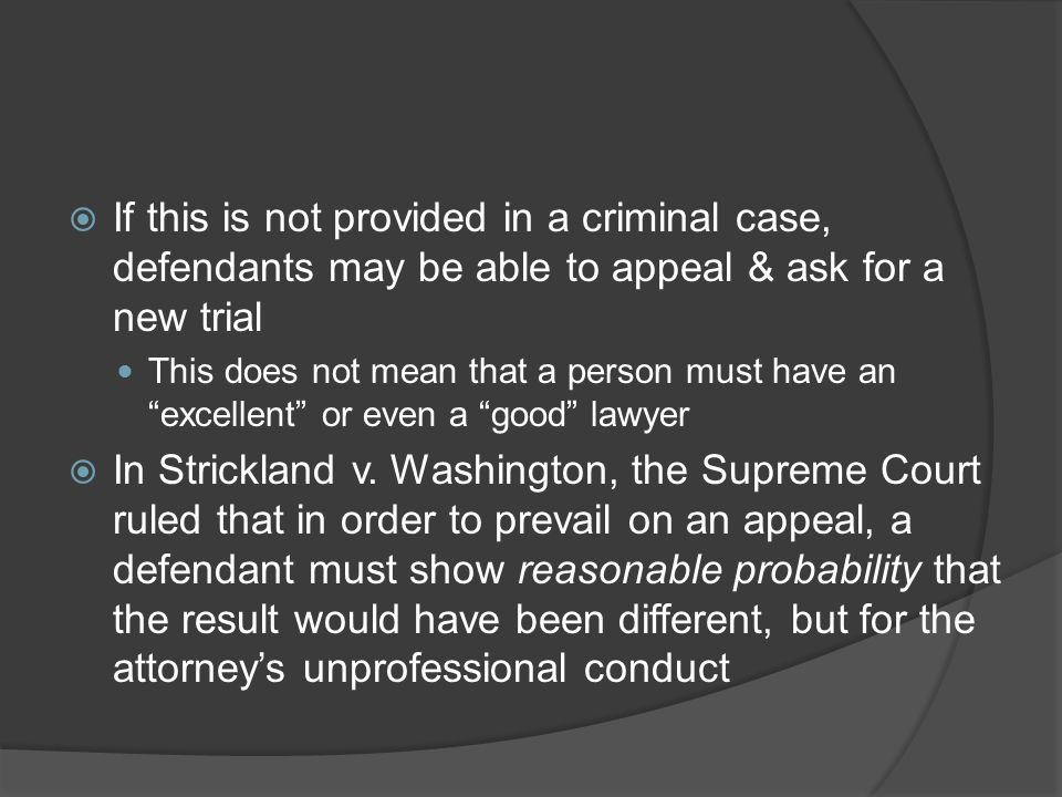  If this is not provided in a criminal case, defendants may be able to appeal & ask for a new trial This does not mean that a person must have an excellent or even a good lawyer  In Strickland v.