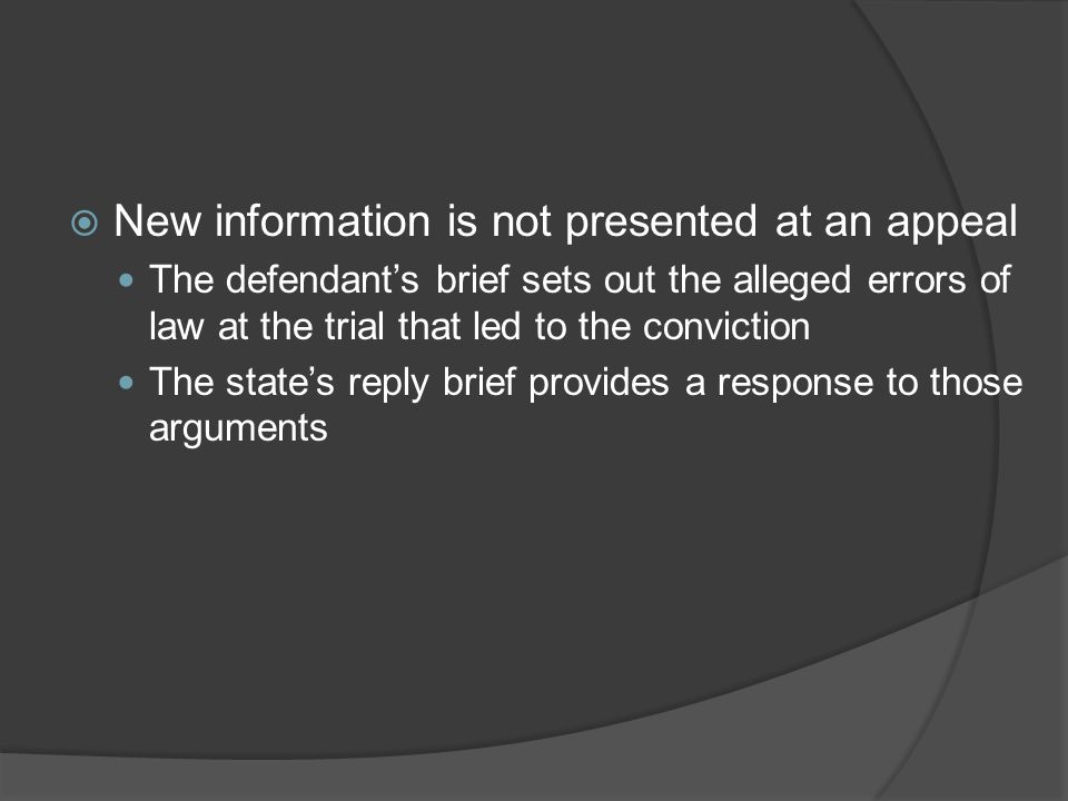  New information is not presented at an appeal The defendant's brief sets out the alleged errors of law at the trial that led to the conviction The state's reply brief provides a response to those arguments