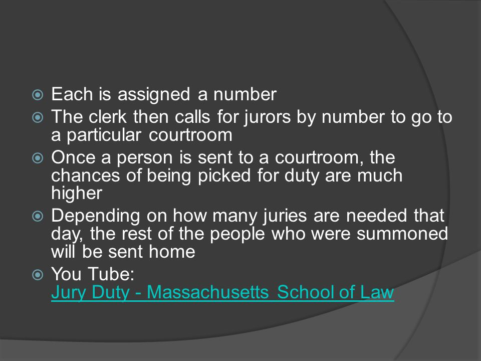  Each is assigned a number  The clerk then calls for jurors by number to go to a particular courtroom  Once a person is sent to a courtroom, the chances of being picked for duty are much higher  Depending on how many juries are needed that day, the rest of the people who were summoned will be sent home  You Tube: Jury Duty - Massachusetts School of Law Jury Duty - Massachusetts School of Law