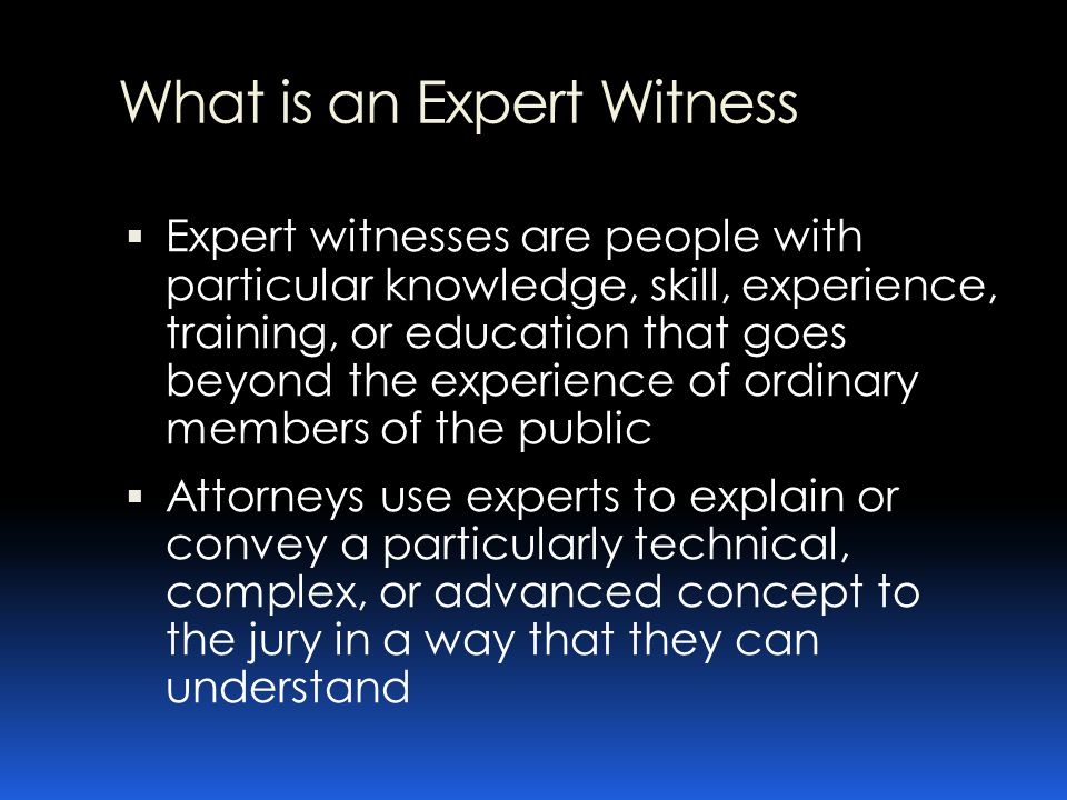 What is an Expert Witness Expert witness may be used in many types of legal proceedings  Federal Courts  State Courts  Administrative proceedings  Arbitration proceedings