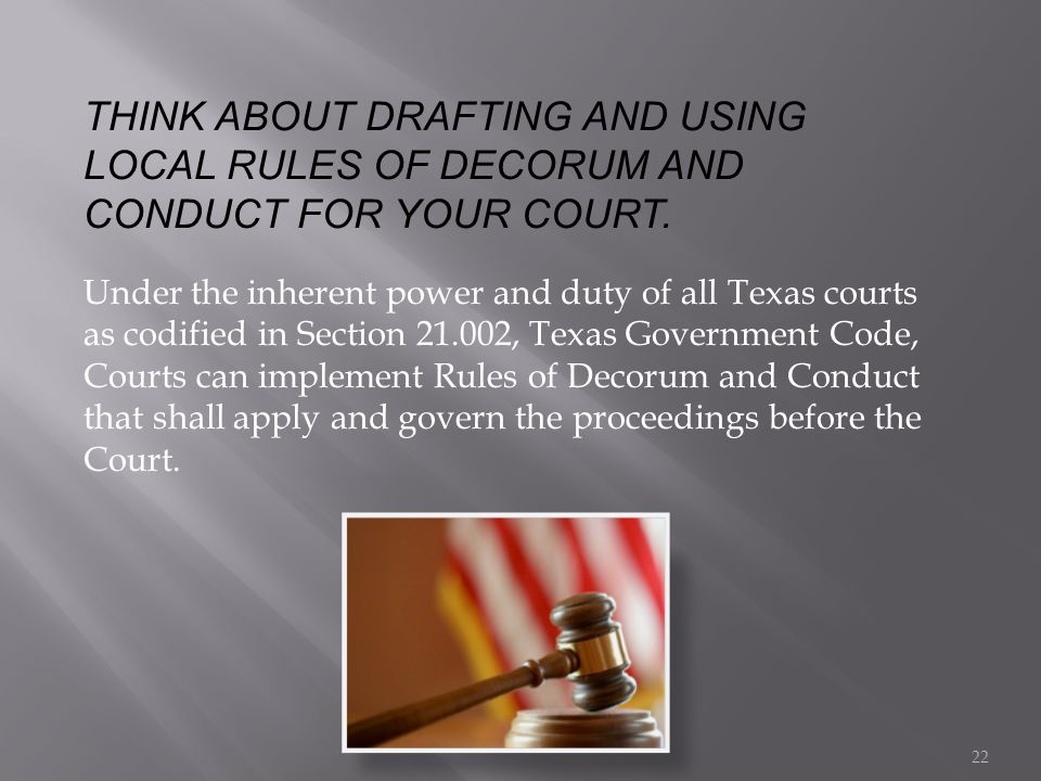 THINK ABOUT DRAFTING AND USING LOCAL RULES OF DECORUM AND CONDUCT FOR YOUR COURT. Under the inherent power and duty of all Texas courts as codified in