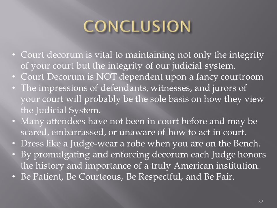 Court decorum is vital to maintaining not only the integrity of your court but the integrity of our judicial system. Court Decorum is NOT dependent up