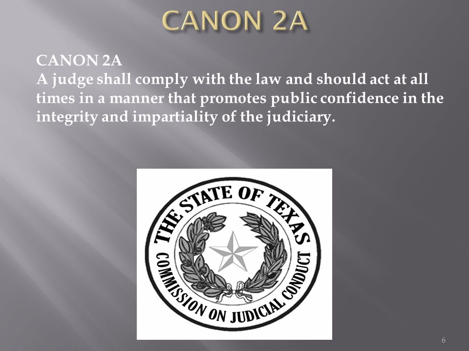 CANON 2A A judge shall comply with the law and should act at all times in a manner that promotes public confidence in the integrity and impartiality o