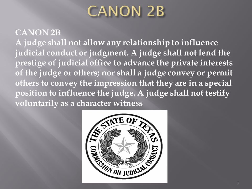 CANON 2B A judge shall not allow any relationship to influence judicial conduct or judgment. A judge shall not lend the prestige of judicial office to