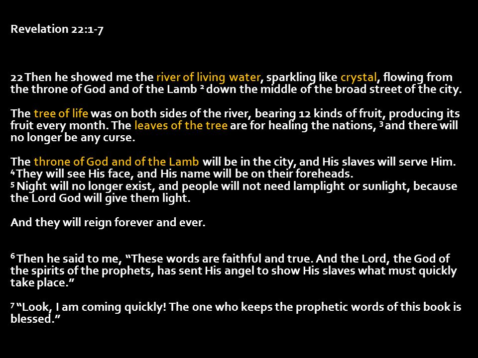Revelation 22:1-7 22 Then he showed me the river of living water, sparkling like crystal, flowing from the throne of God and of the Lamb 2 down the mi