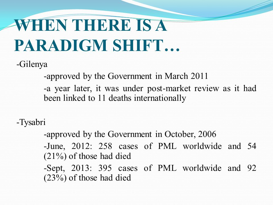 WHEN THERE IS A PARADIGM SHIFT… -Gilenya -approved by the Government in March 2011 -a year later, it was under post-market review as it had been linke