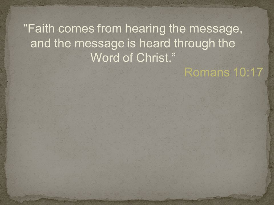 Faith comes from hearing the message, and the message is heard through the Word of Christ. Romans 10:17