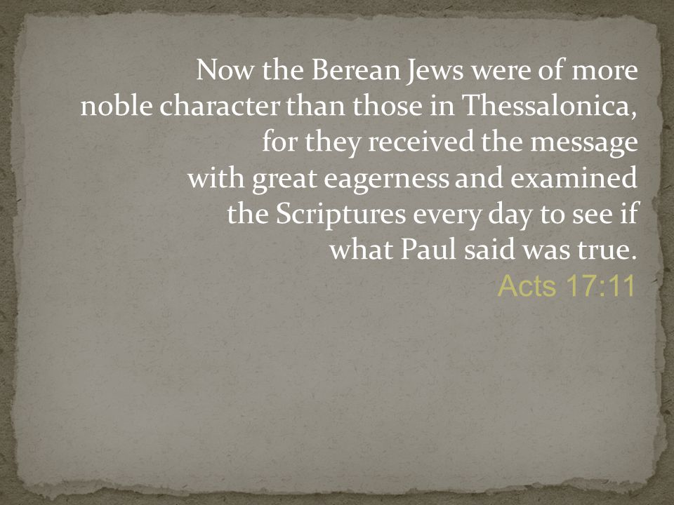 Now the Berean Jews were of more noble character than those in Thessalonica, for they received the message with great eagerness and examined the Scriptures every day to see if what Paul said was true.